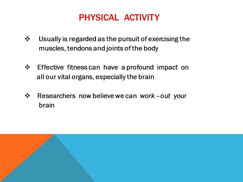 PHYSICAL ACTIVITY Usually is regarded as the pursuit of exercising the muscles, tendons and joints of the body Effective fitness can have a profound i