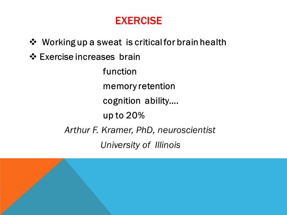 EXERCISE Working up a sweat is critical for brain health Exercise increases brain function memory retention cognition ability…. up to 20% Arthur F. Kr