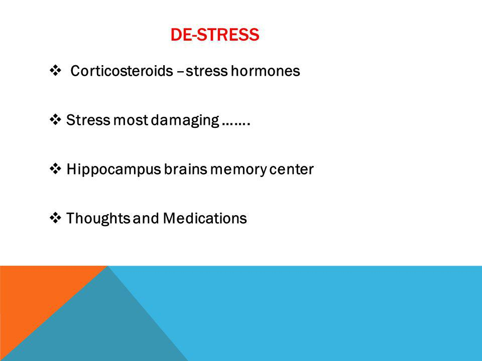 DE-STRESS Corticosteroids –stress hormones Stress most damaging ……. Hippocampus brains memory center Thoughts and Medications