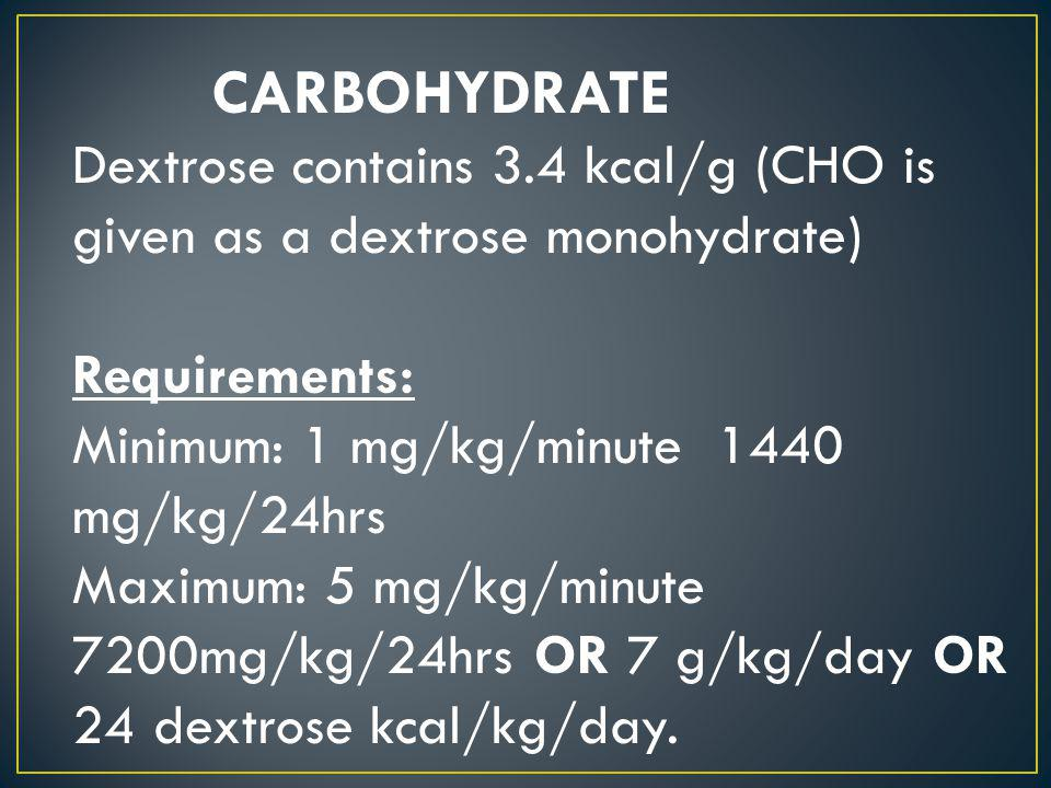 Dextrose contains 3.4 kcal/g (CHO is given as a dextrose monohydrate) Requirements: Minimum: 1 mg/kg/minute 1440 mg/kg/24hrs Maximum: 5 mg/kg/minute 7