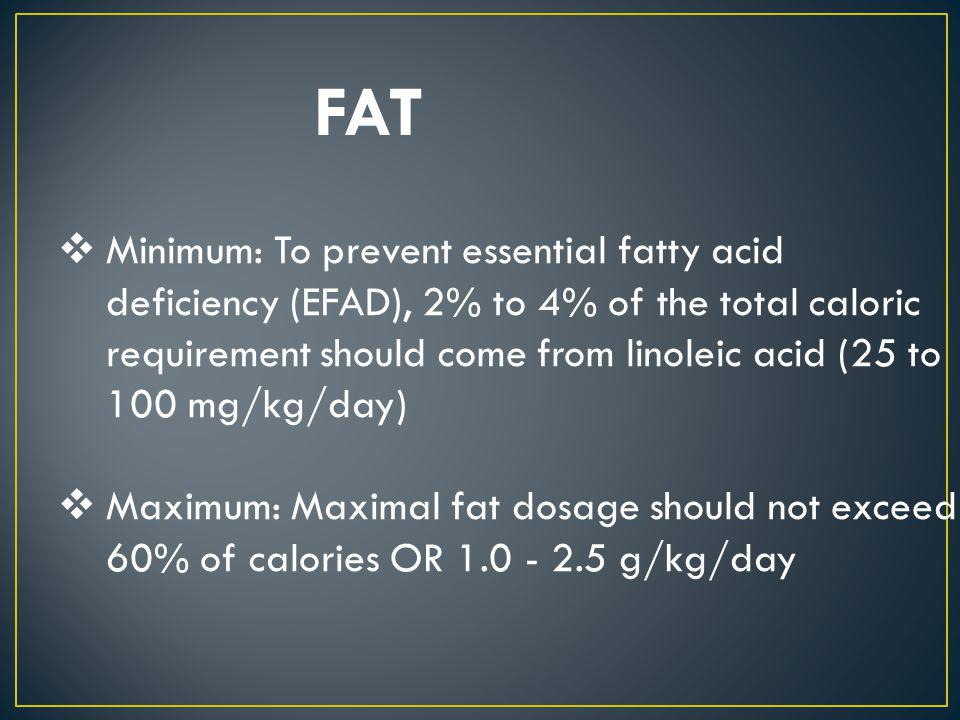 FAT Minimum: To prevent essential fatty acid deficiency (EFAD), 2% to 4% of the total caloric requirement should come from linoleic acid (25 to 100 mg