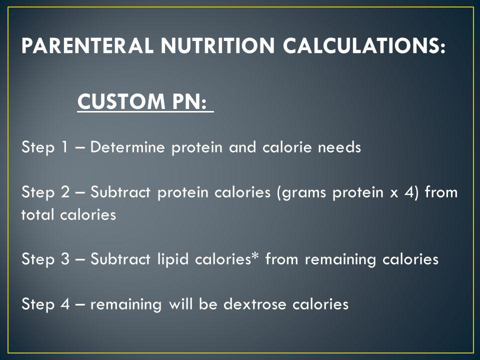 PARENTERAL NUTRITION CALCULATIONS: CUSTOM PN: Step 1 – Determine protein and calorie needs Step 2 – Subtract protein calories (grams protein x 4) from