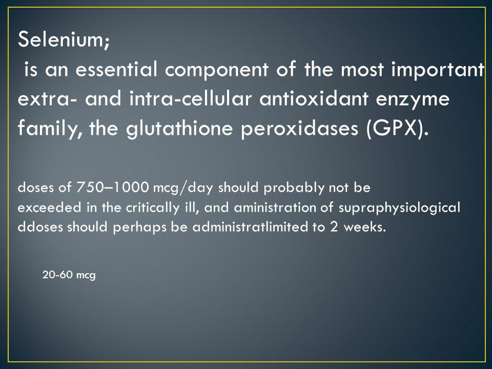 Selenium; is an essential component of the most important extra- and intra-cellular antioxidant enzyme family, the glutathione peroxidases (GPX). dose