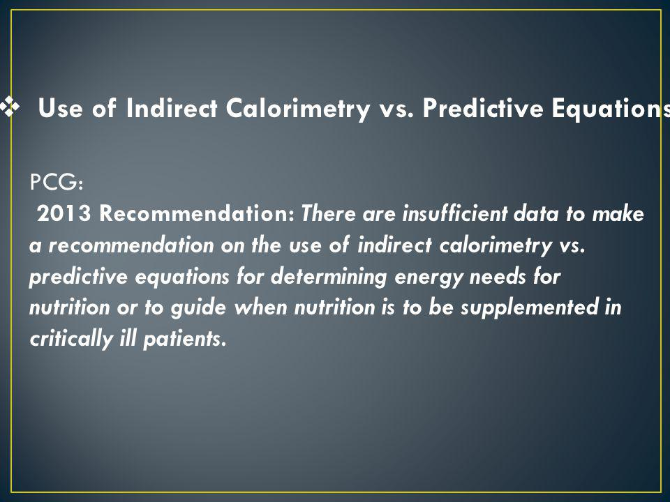 Use of Indirect Calorimetry vs. Predictive Equations PCG: 2013 Recommendation: There are insufficient data to make a recommendation on the use of indi