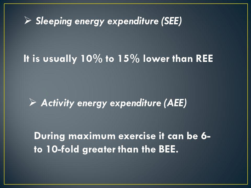 Sleeping energy expenditure (SEE) It is usually 10% to 15% lower than REE Activity energy expenditure (AEE) During maximum exercise it can be 6- to 10