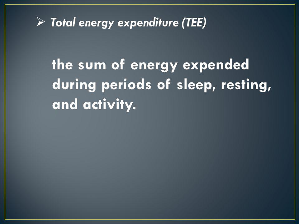 Total energy expenditure (TEE) the sum of energy expended during periods of sleep, resting, and activity.
