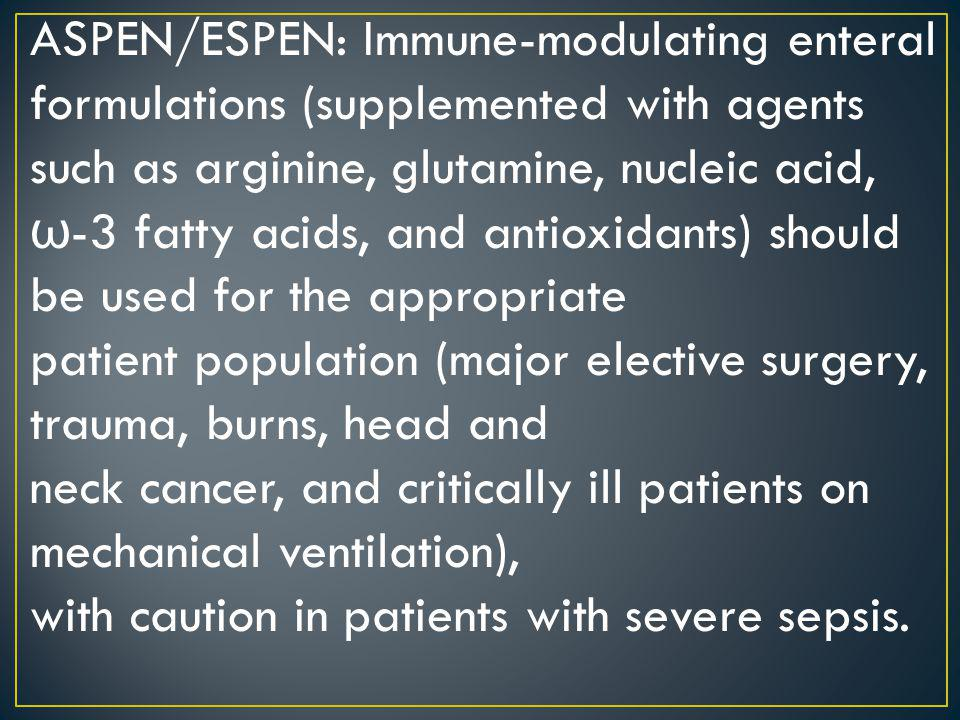 ASPEN/ESPEN: Immune-modulating enteral formulations (supplemented with agents such as arginine, glutamine, nucleic acid, ω -3 fatty acids, and antioxi