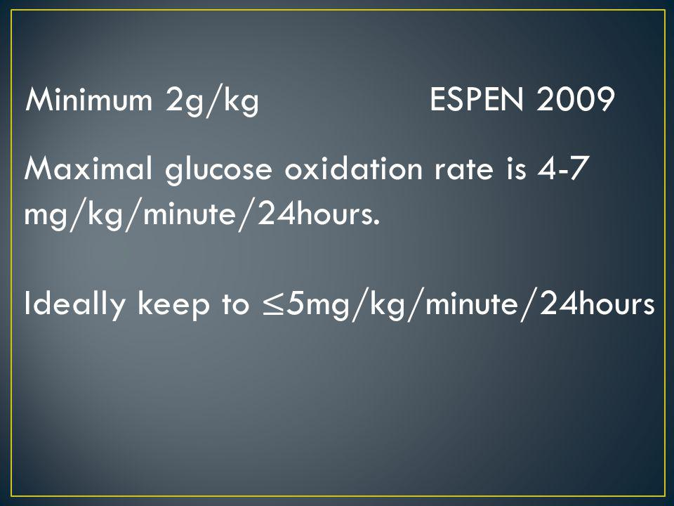 Minimum 2g/kg ESPEN 2009 Maximal glucose oxidation rate is 4-7 mg/kg/minute/24hours. Ideally keep to 5mg/kg/minute/24hours