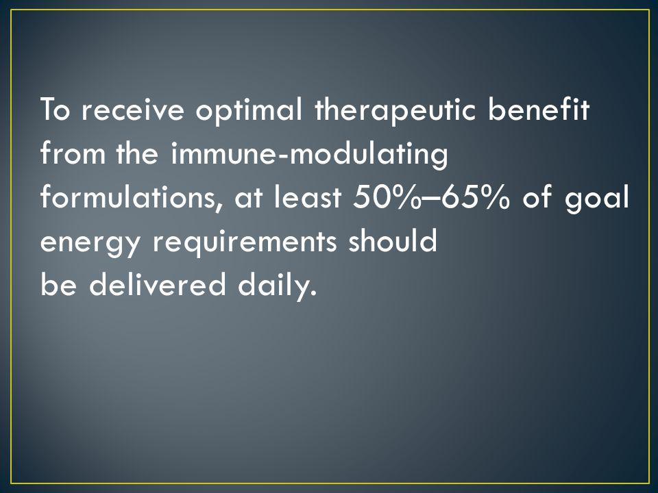 To receive optimal therapeutic benefit from the immune-modulating formulations, at least 50%–65% of goal energy requirements should be delivered daily