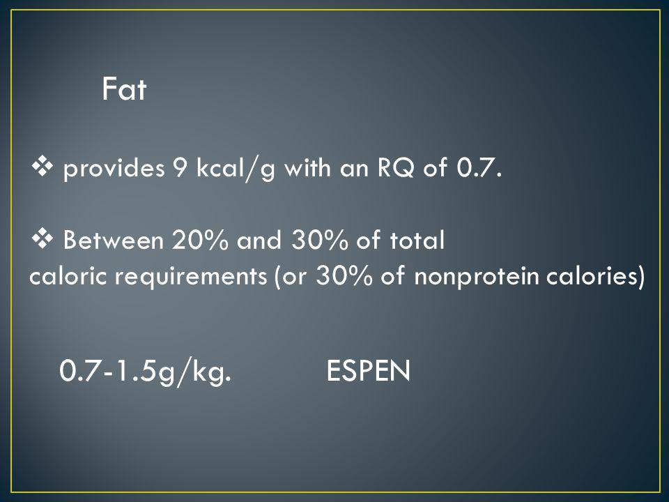 Fat provides 9 kcal/g with an RQ of 0.7. Between 20% and 30% of total caloric requirements (or 30% of nonprotein calories) 0.7-1.5g/kg. ESPEN