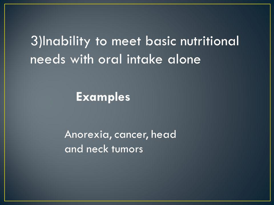 3)Inability to meet basic nutritional needs with oral intake alone Anorexia, cancer, head and neck tumors Examples