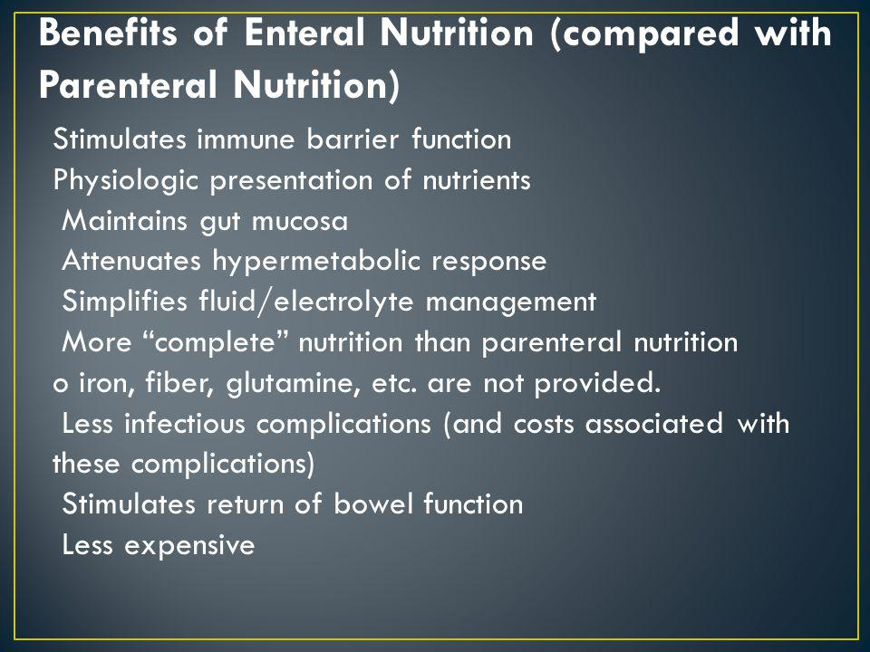Benefits of Enteral Nutrition (compared with Parenteral Nutrition) Stimulates immune barrier function Physiologic presentation of nutrients Maintains