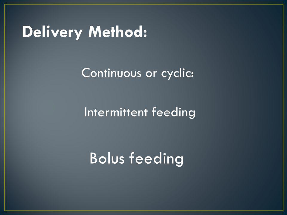 Delivery Method: Continuous or cyclic: Intermittent feeding Bolus feeding