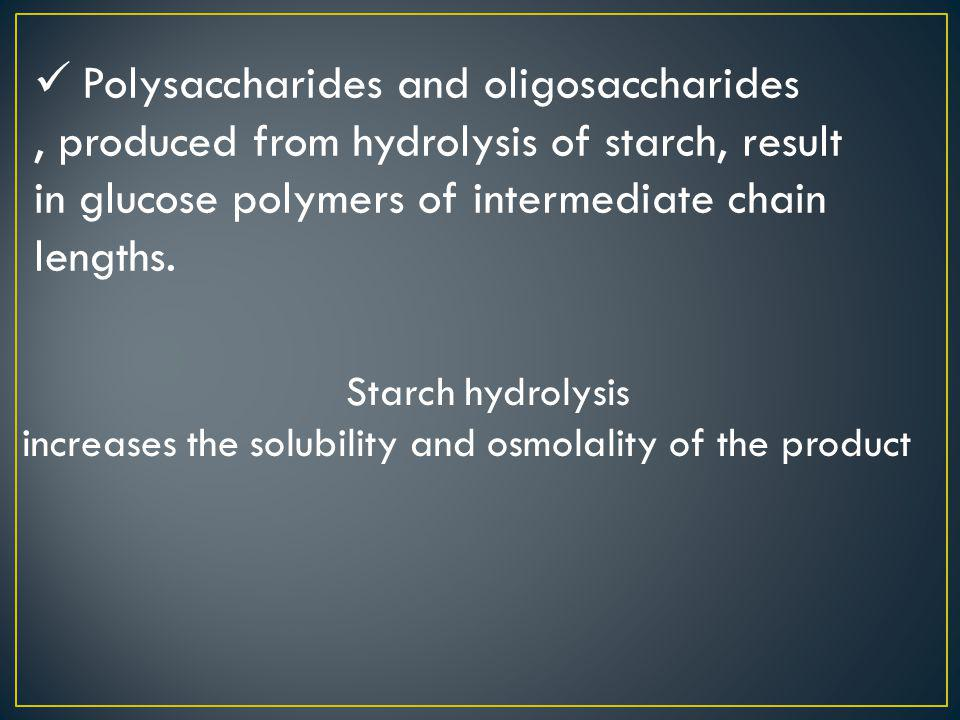 Polysaccharides and oligosaccharides, produced from hydrolysis of starch, result in glucose polymers of intermediate chain lengths. Starch hydrolysis