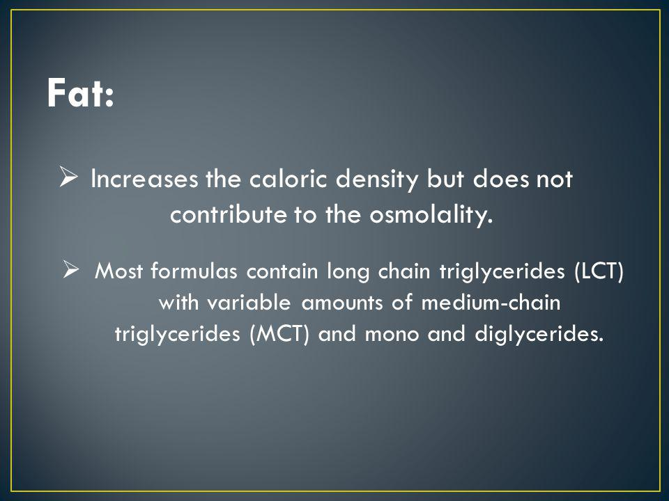 Fat: Increases the caloric density but does not contribute to the osmolality. Most formulas contain long chain triglycerides (LCT) with variable amoun