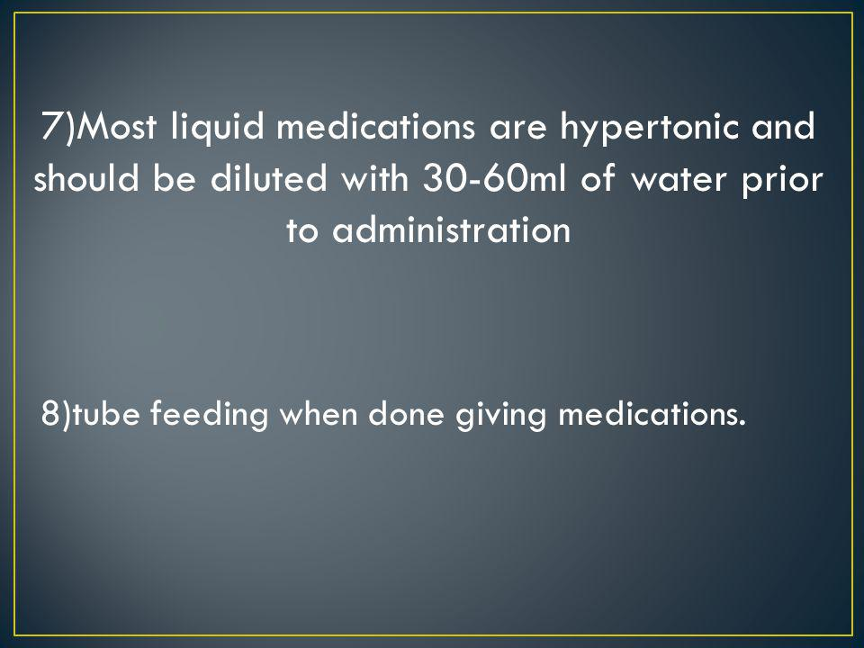 7)Most liquid medications are hypertonic and should be diluted with 30-60ml of water prior to administration 8)tube feeding when done giving medicatio