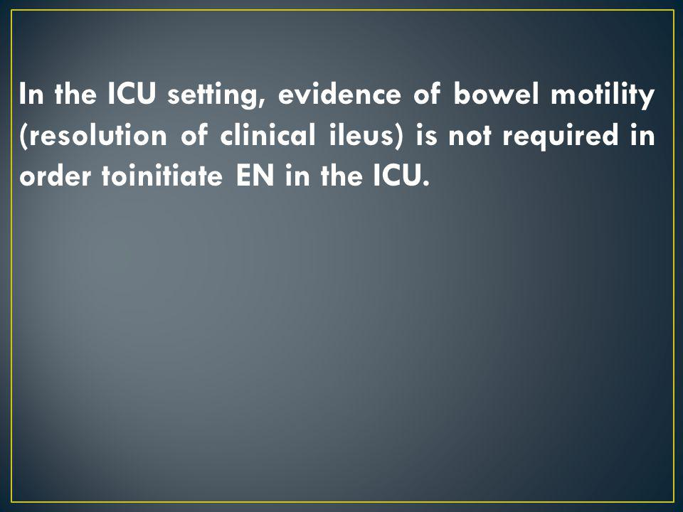 In the ICU setting, evidence of bowel motility (resolution of clinical ileus) is not required in order toinitiate EN in the ICU.