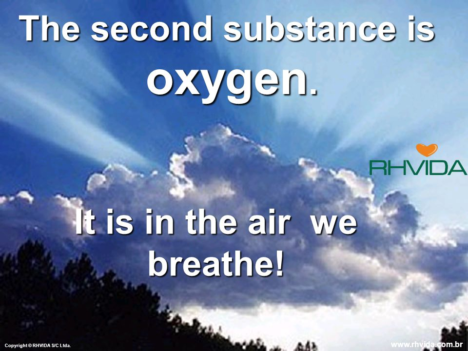 The second substance is oxygen. oxygen. It is in the air we breathe.