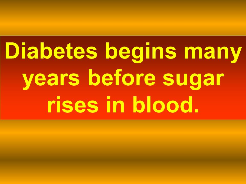 Diabetes begins many years before sugar rises in blood.