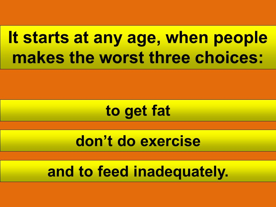 It starts at any age, when people makes the worst three choices: to get fat dont do exercise and to feed inadequately.