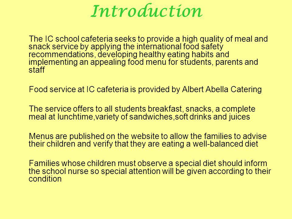 Introduction The IC school cafeteria seeks to provide a high quality of meal and snack service by applying the international food safety recommendations, developing healthy eating habits and implementing an appealing food menu for students, parents and staff Food service at IC cafeteria is provided by Albert Abella Catering The service offers to all students breakfast, snacks, a complete meal at lunchtime,variety of sandwiches,soft drinks and juices Menus are published on the website to allow the families to advise their children and verify that they are eating a well-balanced diet Families whose children must observe a special diet should inform the school nurse so special attention will be given according to their condition