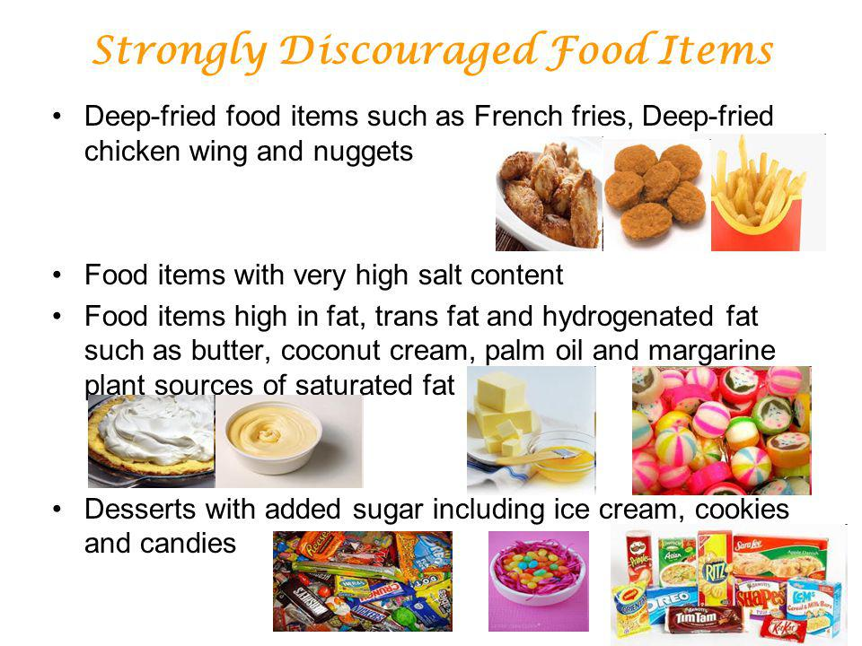 Strongly Discouraged Food Items Deep-fried food items such as French fries, Deep-fried chicken wing and nuggets Food items with very high salt content Food items high in fat, trans fat and hydrogenated fat such as butter, coconut cream, palm oil and margarine plant sources of saturated fat Desserts with added sugar including ice cream, cookies and candies