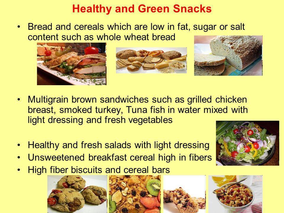 Healthy and Green Snacks Bread and cereals which are low in fat, sugar or salt content such as whole wheat bread Multigrain brown sandwiches such as grilled chicken breast, smoked turkey, Tuna fish in water mixed with light dressing and fresh vegetables Healthy and fresh salads with light dressing Unsweetened breakfast cereal high in fibers High fiber biscuits and cereal bars