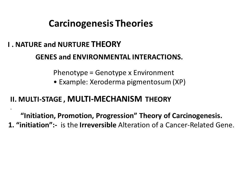 Carcinogenesis Theories I. NATURE and NURTURE THEORY GENES and ENVIRONMENTAL INTERACTIONS. Phenotype = Genotype x Environment Example: Xeroderma pigme