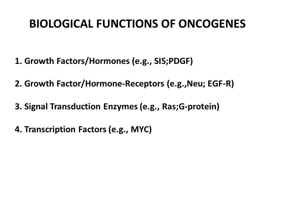 BIOLOGICAL FUNCTIONS OF ONCOGENES 1. Growth Factors/Hormones (e.g., SIS;PDGF) 2. Growth Factor/Hormone-Receptors (e.g.,Neu; EGF-R) 3. Signal Transduct