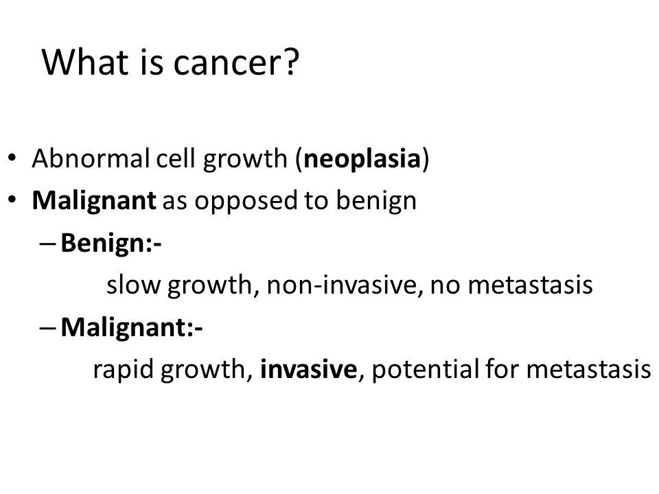 What is cancer? Abnormal cell growth (neoplasia) Malignant as opposed to benign – Benign:- slow growth, non-invasive, no metastasis – Malignant:- rapi