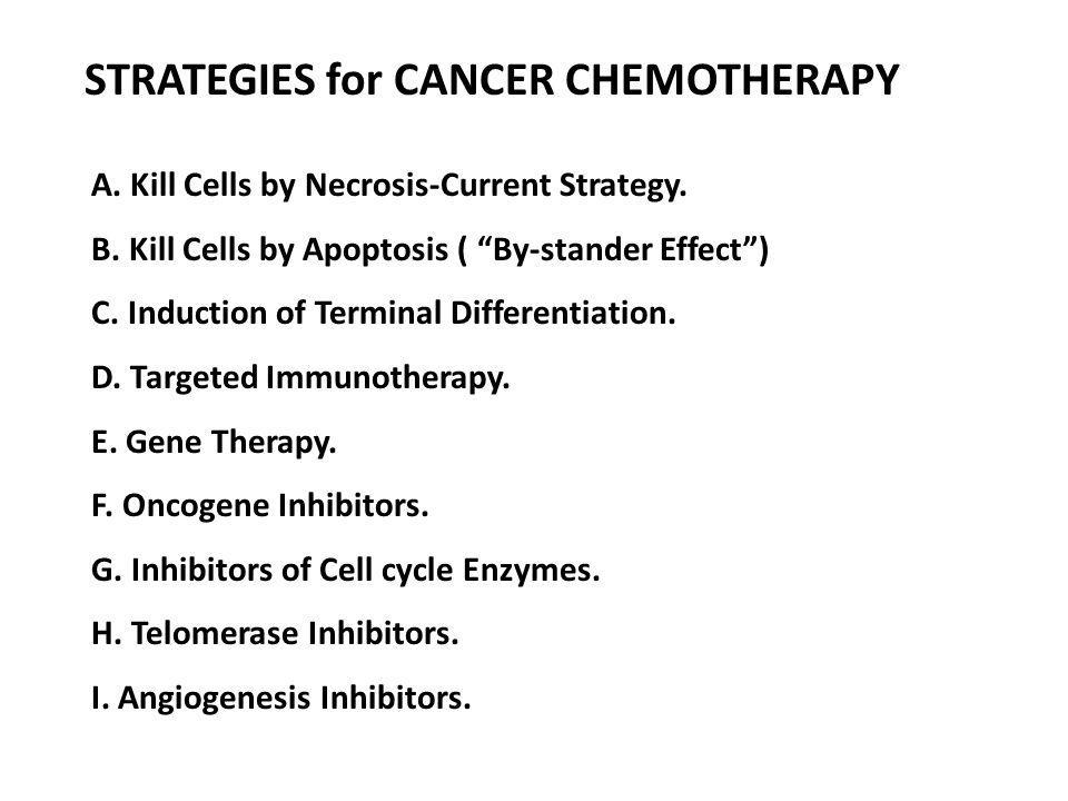 STRATEGIES for CANCER CHEMOTHERAPY A. Kill Cells by Necrosis-Current Strategy. B. Kill Cells by Apoptosis ( By-stander Effect) C. Induction of Termina