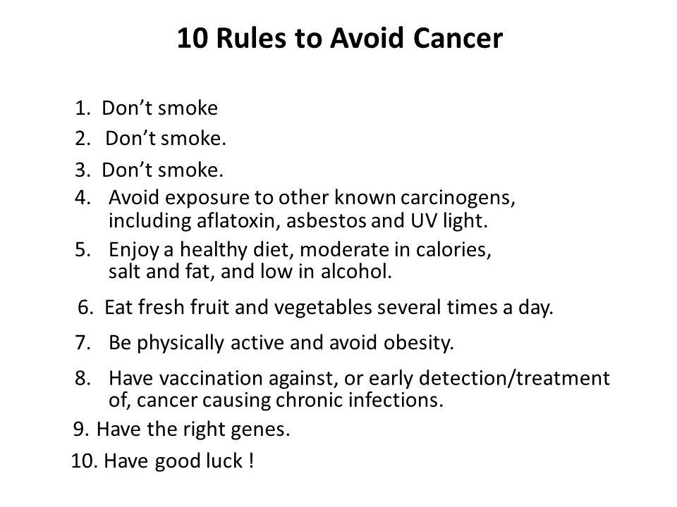 10 Rules to Avoid Cancer 2. Dont smoke. 3. Dont smoke. 4. Avoid exposure to other known carcinogens, including aflatoxin, asbestos and UV light. 6. Ea
