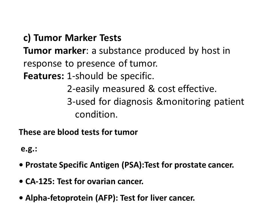 c) Tumor Marker Tests Tumor marker: a substance produced by host in response to presence of tumor. Features: 1-should be specific. 2-easily measured &