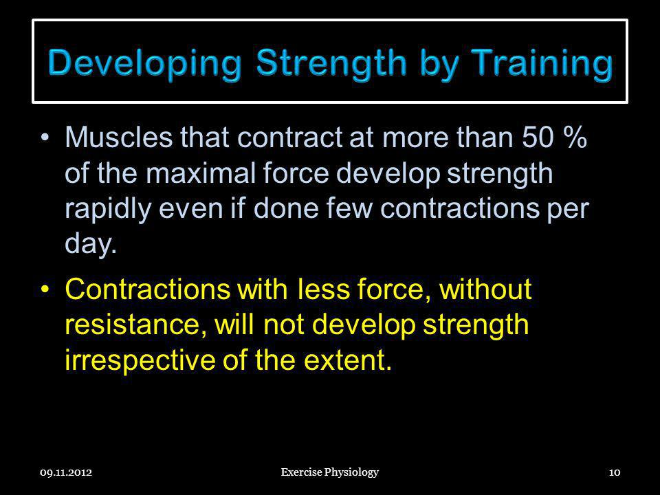 Muscles that contract at more than 50 % of the maximal force develop strength rapidly even if done few contractions per day. Contractions with less fo