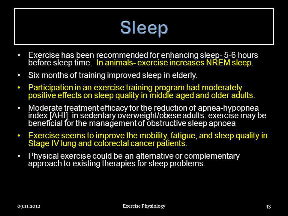 Exercise has been recommended for enhancing sleep- 5-6 hours before sleep time. In animals- exercise increases NREM sleep. Six months of training impr