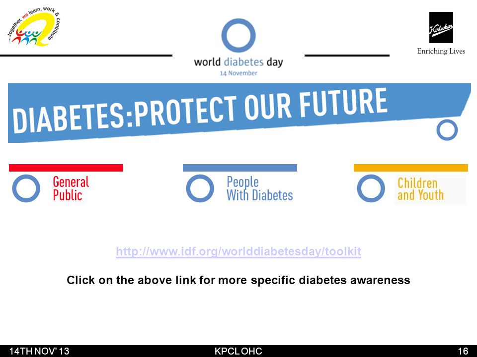 14TH NOV' 1316 KPCL OHC http://www.idf.org/worlddiabetesday/toolkit Click on the above link for more specific diabetes awareness