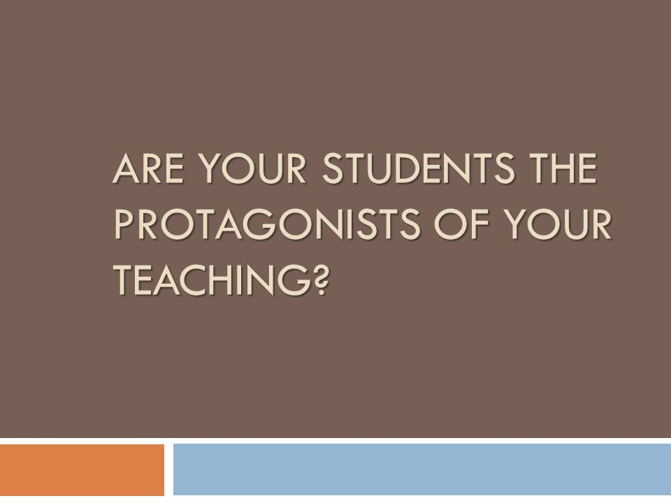 ARE YOUR STUDENTS THE PROTAGONISTS OF YOUR TEACHING