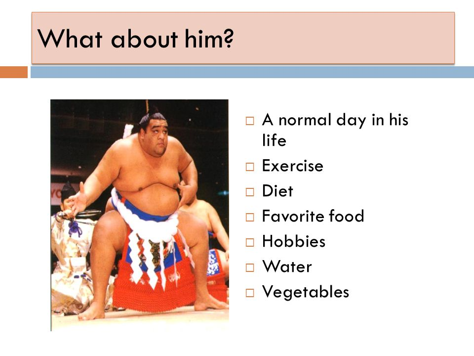 What about him A normal day in his life Exercise Diet Favorite food Hobbies Water Vegetables
