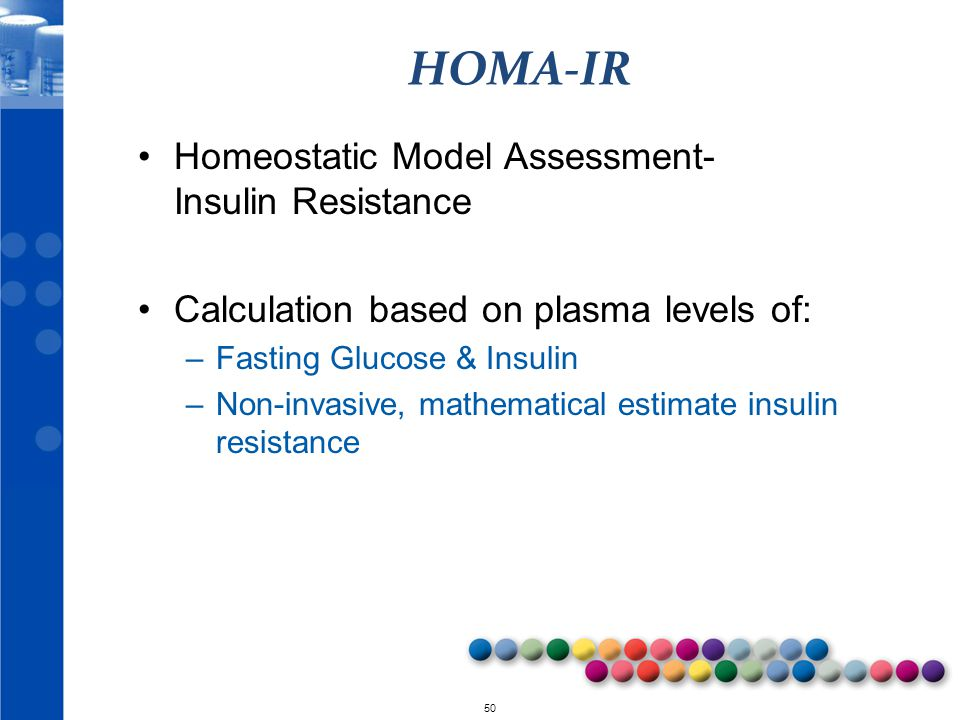 © 2010 50 HOMA-IR Homeostatic Model Assessment- Insulin Resistance Calculation based on plasma levels of: –Fasting Glucose & Insulin –Non-invasive, ma