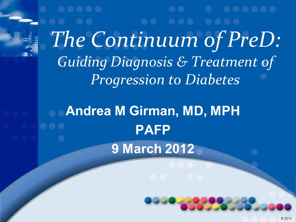 © 2008 © 2010 The Continuum of PreD: Guiding Diagnosis & Treatment of Progression to Diabetes Andrea M Girman, MD, MPH PAFP 9 March 2012