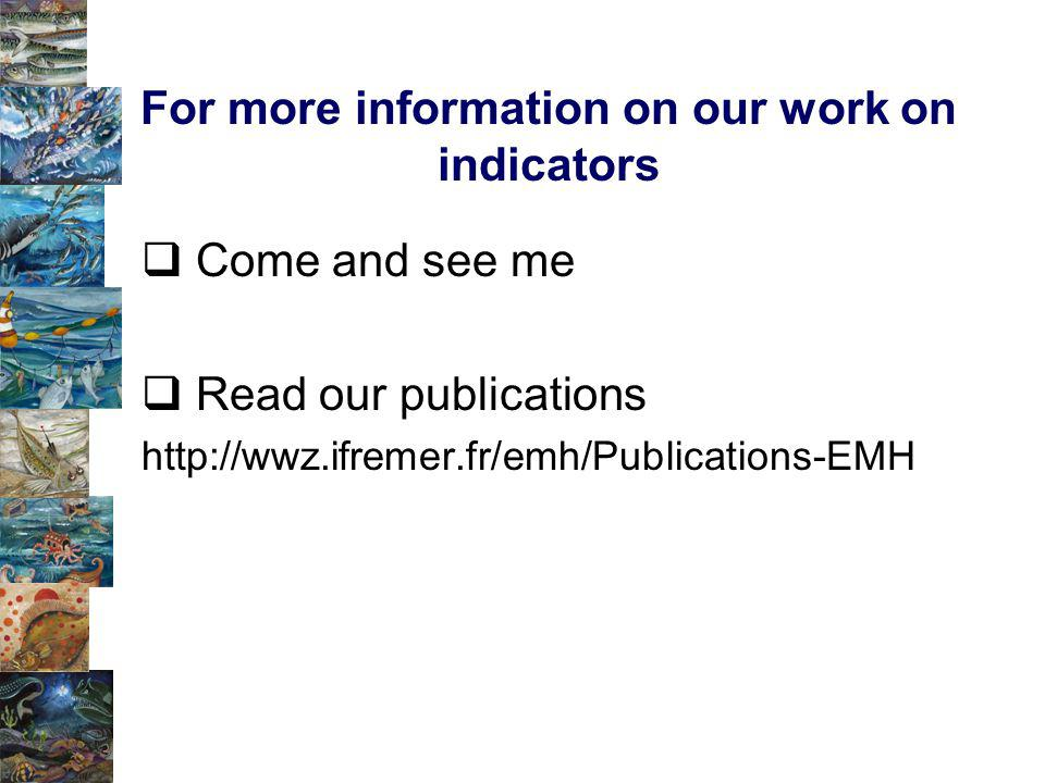 For more information on our work on indicators Come and see me Read our publications http://wwz.ifremer.fr/emh/Publications-EMH