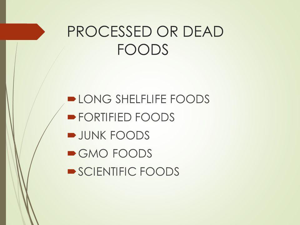 PROCESSED OR DEAD FOODS LONG SHELFLIFE FOODS FORTIFIED FOODS JUNK FOODS GMO FOODS SCIENTIFIC FOODS