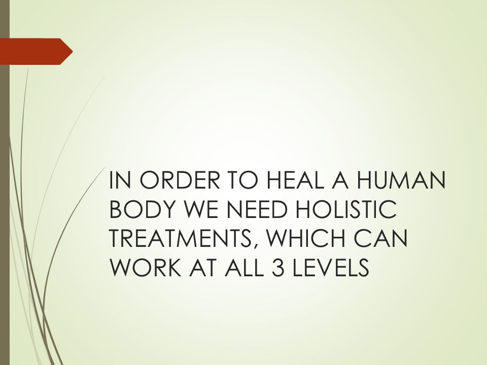 IN ORDER TO HEAL A HUMAN BODY WE NEED HOLISTIC TREATMENTS, WHICH CAN WORK AT ALL 3 LEVELS
