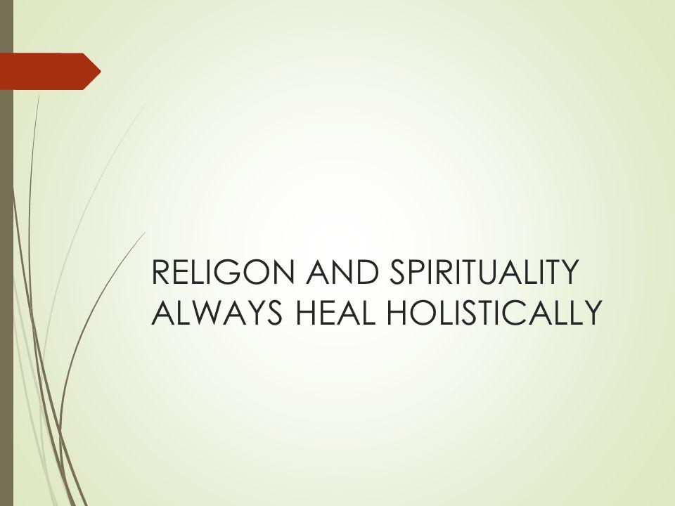 RELIGON AND SPIRITUALITY ALWAYS HEAL HOLISTICALLY