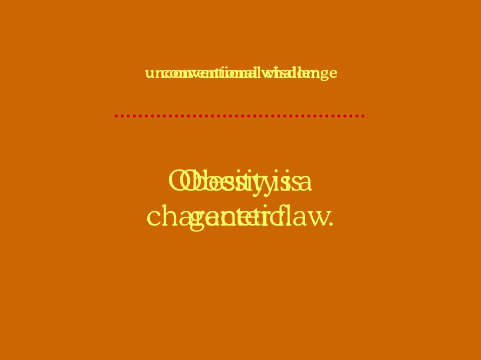 Obesity is a character flaw. conventional wisdom Obesity is genetic. unconventional challenge
