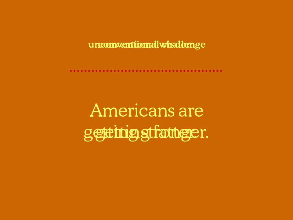 Americans are getting fatter. conventional wisdom Americans are getting stronger. unconventional challenge