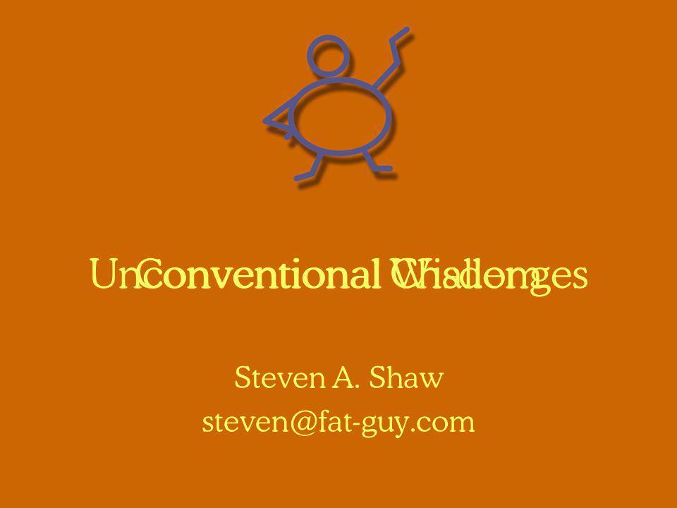 Conventional Wisdom Steven A. Shaw steven@fat-guy.com Unconventional Challenges
