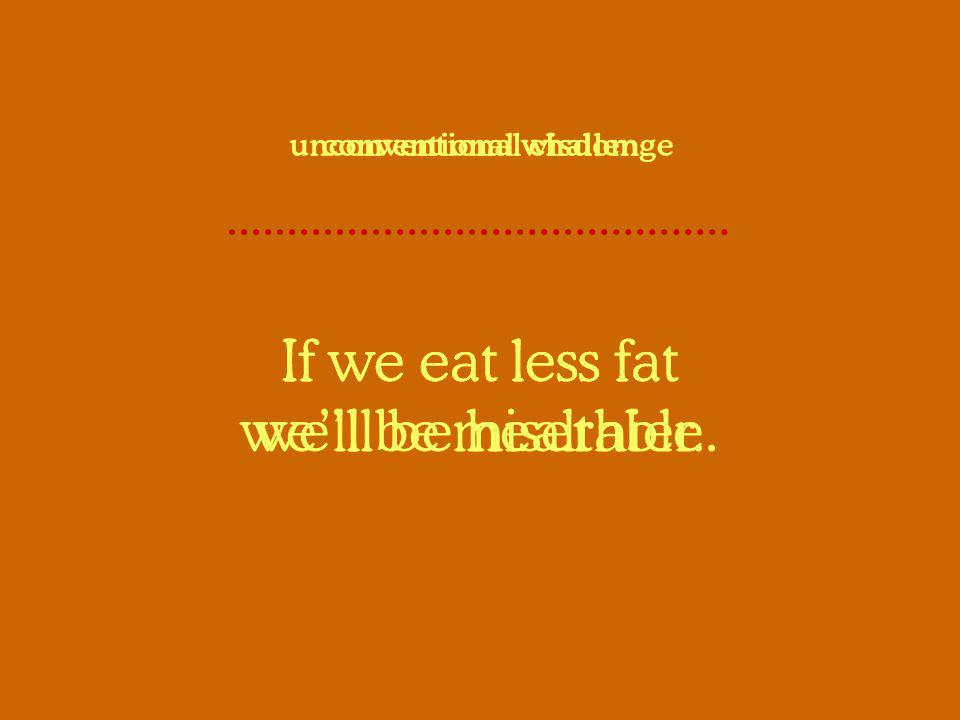 If we eat less fat well be healthier. conventional wisdom If we eat less fat well be miserable. unconventional challenge