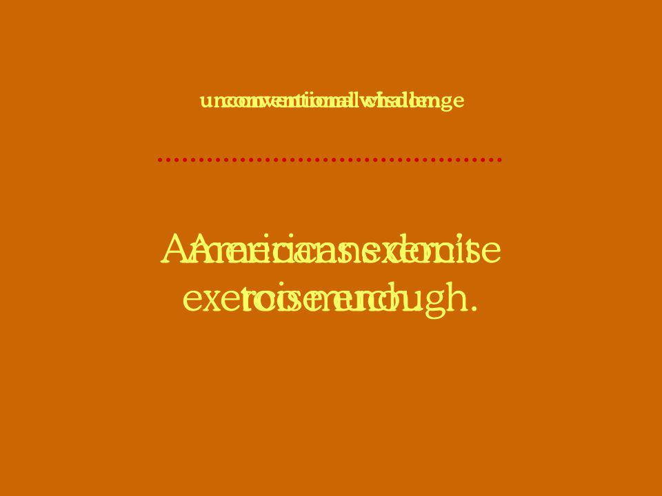 Americans dont exercise enough. conventional wisdom Americans exercise too much. unconventional challenge