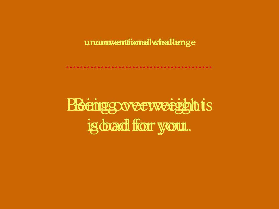 Being overweight is bad for you. conventional wisdom Being overweight is good for you. unconventional challenge